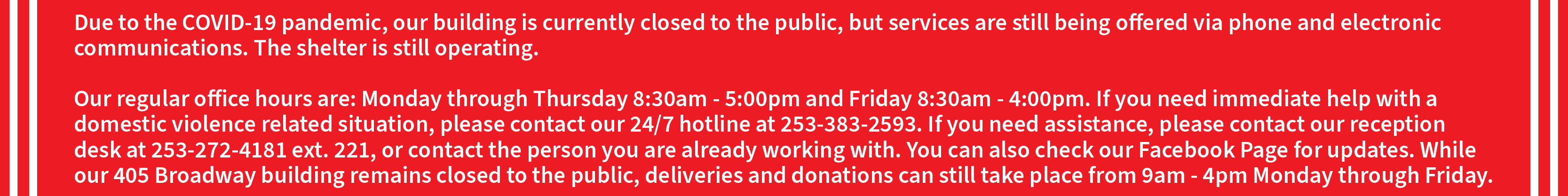 Due to the COVID-19 pandemic, our building is currently closed to the public, but services are still being offered via phone and electronic communications. The shelter is still operating.   If you need assistance, please contact our reception desk at 253-272-4181 ext. 221, or contact the person you are already working with. You can also check our Facebook Page for updates.   Our regular office hours are: Monday through Thursday 8:30am - 5:00pm and Friday 8:30am - 4:00pm. As always, if you need immediate help with a domestic violence related situation, please contact our 24/7 hotline at 253-383-2593. While our 405 Broadway building remains closed to the public, deliveries and donations can still take place from 9am - 4pm Monday through Friday.   Thank you for understanding as we work to keep each other and our community safe.